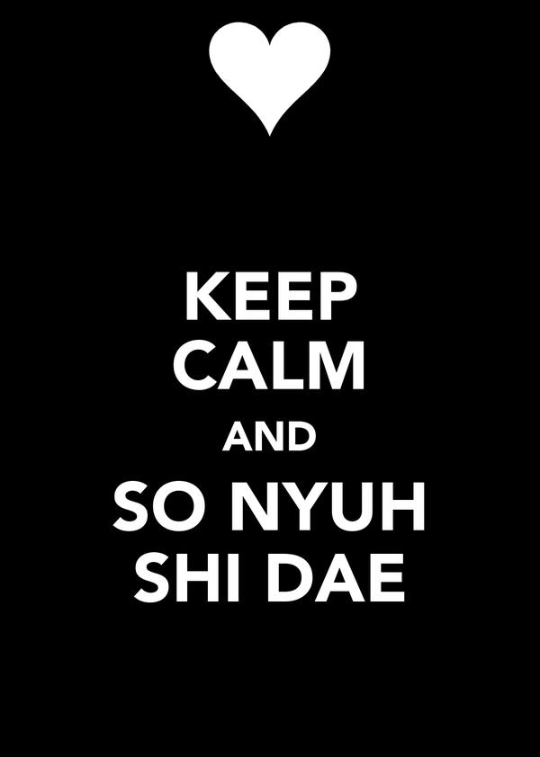 KEEP CALM AND SO NYUH SHI DAE