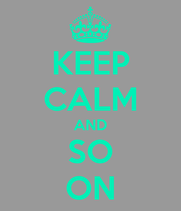 KEEP CALM AND SO ON
