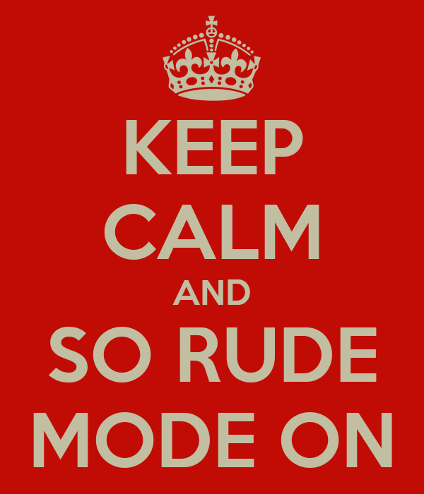 KEEP CALM AND SO RUDE MODE ON