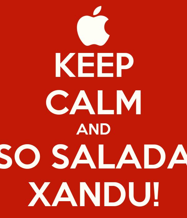 KEEP CALM AND SO SALADA XANDU!