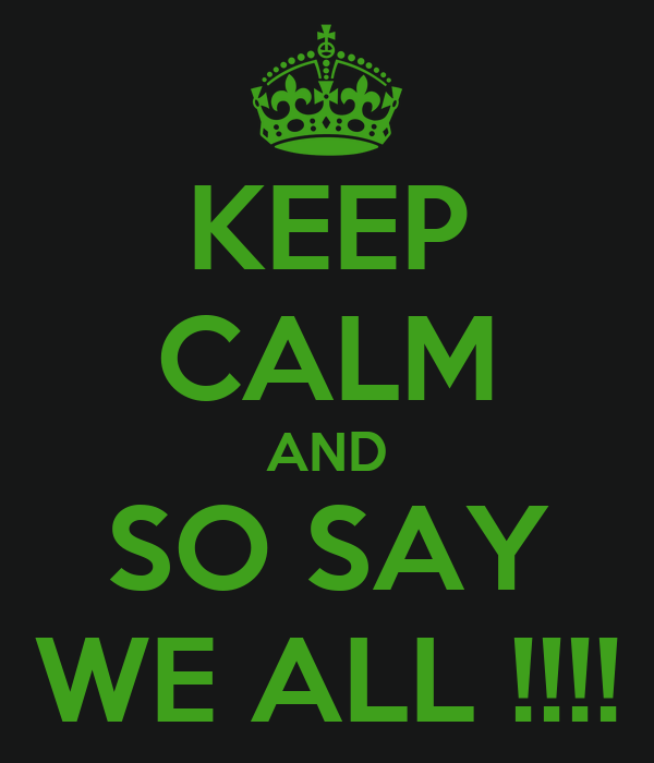 KEEP CALM AND SO SAY WE ALL !!!!