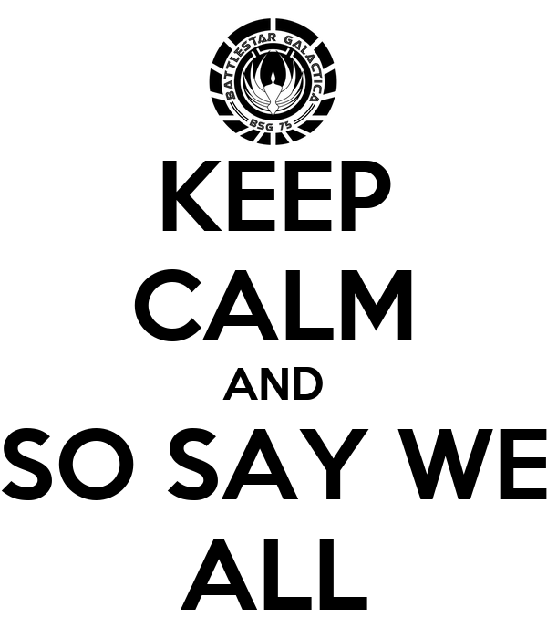 KEEP CALM AND SO SAY WE ALL