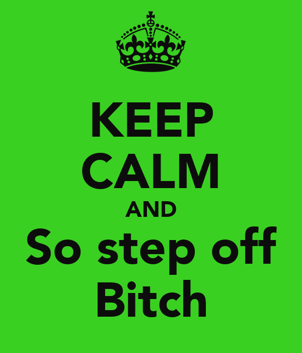 KEEP CALM AND So step off Bitch
