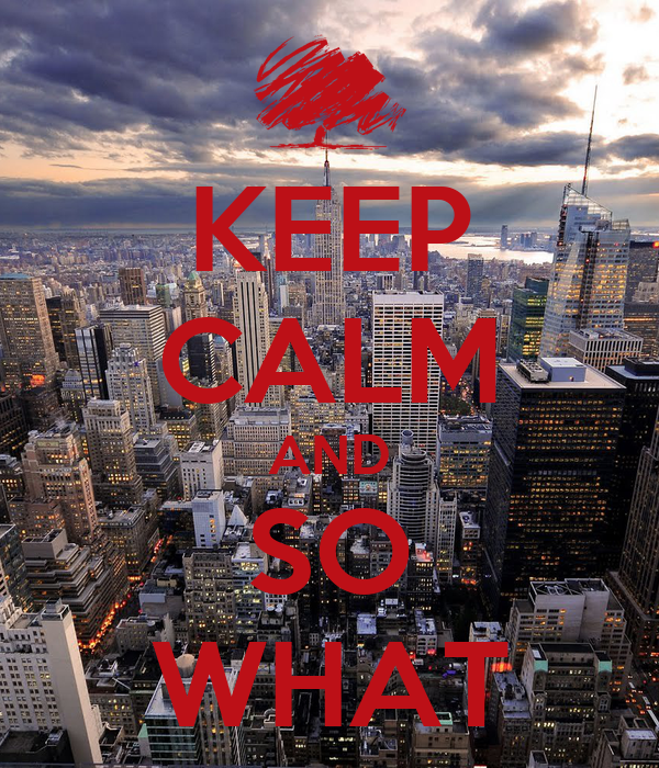 KEEP CALM AND SO WHAT
