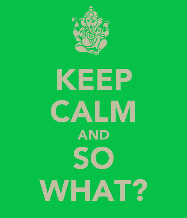 KEEP CALM AND SO WHAT?