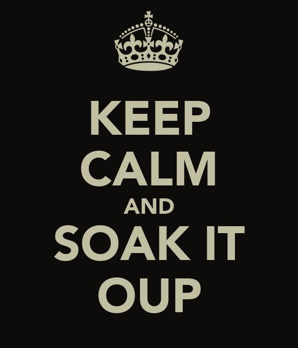KEEP CALM AND SOAK IT OUP