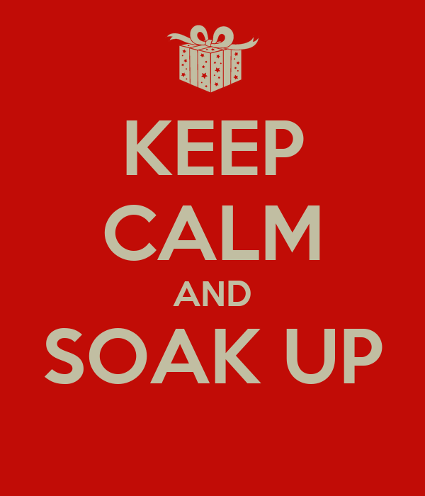 KEEP CALM AND SOAK UP