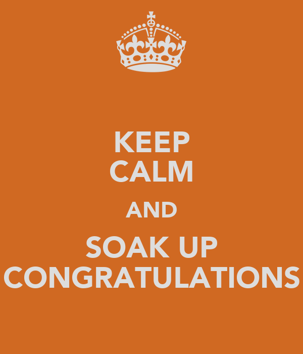 KEEP CALM AND SOAK UP CONGRATULATIONS