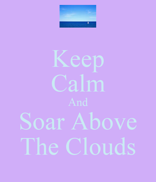 Keep Calm And Soar Above The Clouds