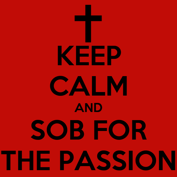 KEEP CALM AND SOB FOR THE PASSION
