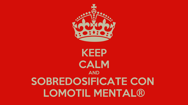 KEEP CALM AND SOBREDOSIFICATE CON  LOMOTIL MENTAL®