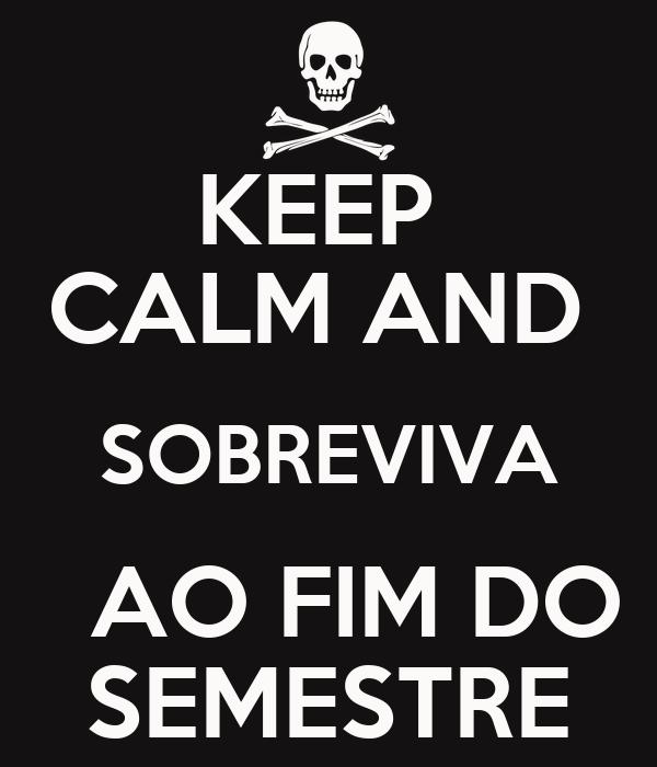 KEEP  CALM AND  SOBREVIVA   AO FIM DO SEMESTRE
