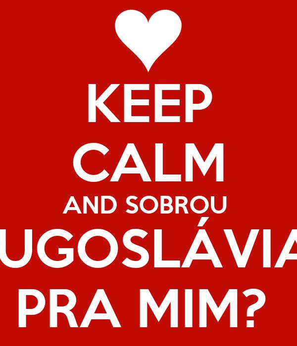KEEP CALM AND SOBROU  IUGOSLÁVIA PRA MIM?