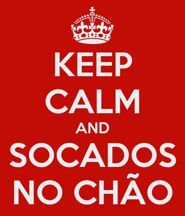 KEEP CALM AND SOCADOS NO CHÃO