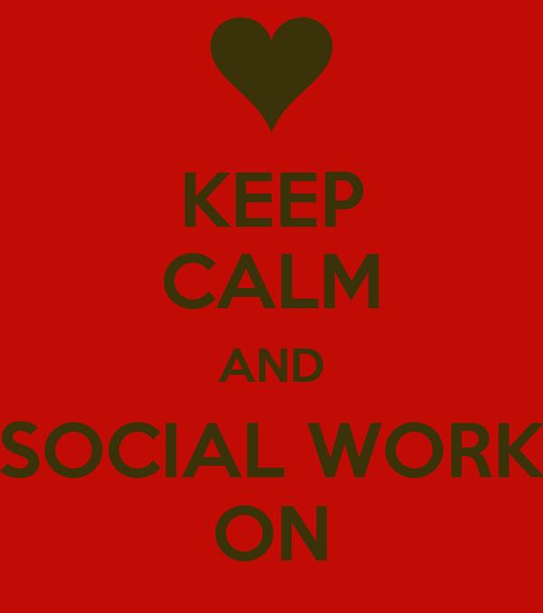 KEEP CALM AND SOCIAL WORK ON