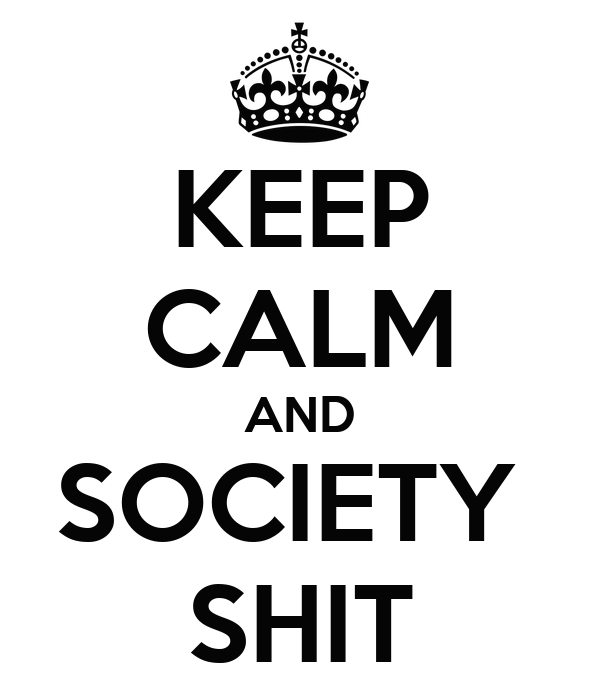 KEEP CALM AND SOCIETY  SHIT