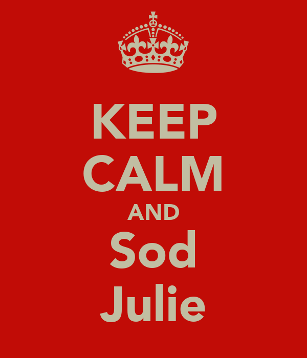 KEEP CALM AND Sod Julie