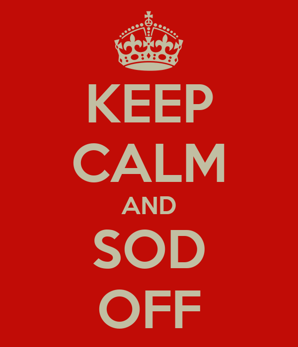 KEEP CALM AND SOD OFF