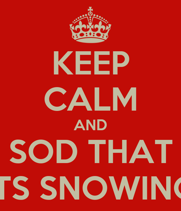 KEEP CALM AND SOD THAT ITS SNOWING