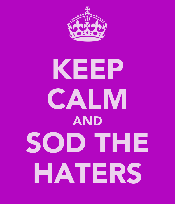 KEEP CALM AND SOD THE HATERS