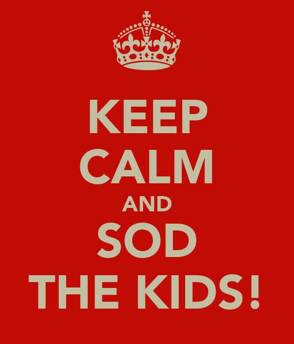 KEEP CALM AND SOD THE KIDS!
