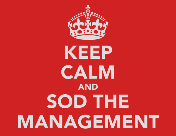 KEEP CALM AND SOD THE MANAGEMENT