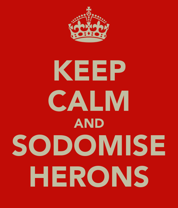 KEEP CALM AND SODOMISE HERONS