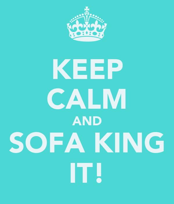 KEEP CALM AND SOFA KING IT!