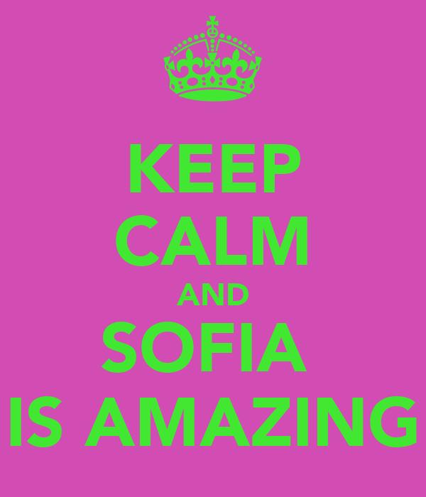 KEEP CALM AND SOFIA  IS AMAZING
