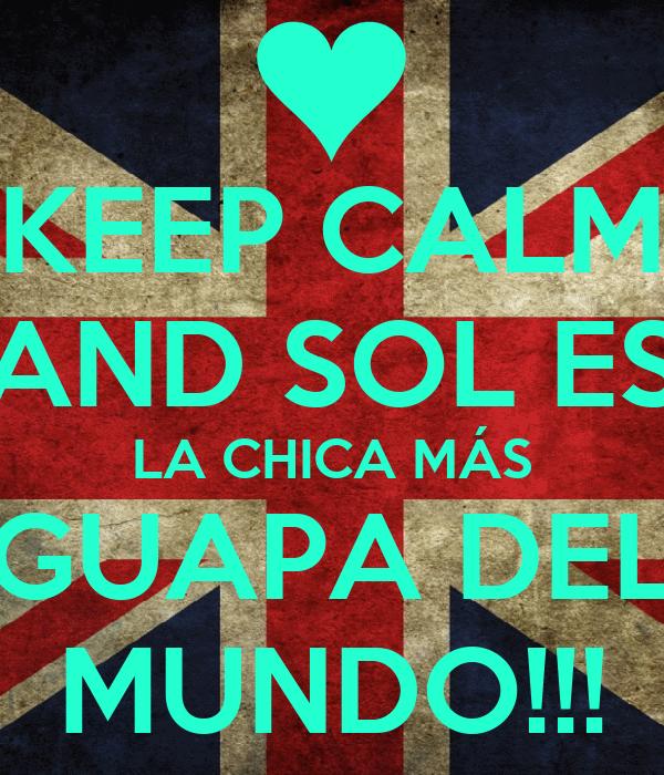KEEP CALM AND SOL ES LA CHICA MÁS GUAPA DEL MUNDO!!!