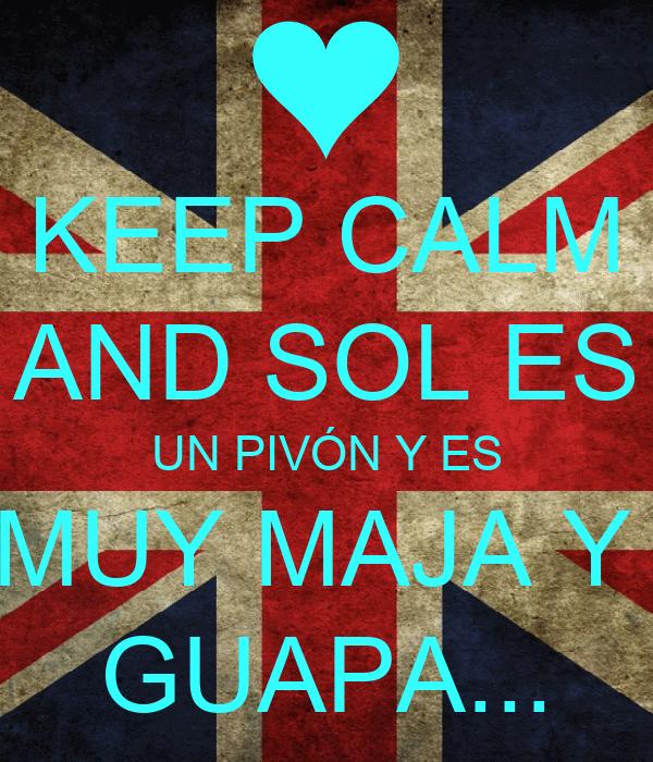 KEEP CALM AND SOL ES UN PIVÓN Y ES MUY MAJA Y  GUAPA...