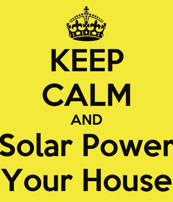 KEEP CALM AND Solar Power Your House