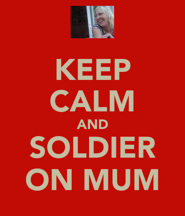KEEP CALM AND SOLDIER ON MUM
