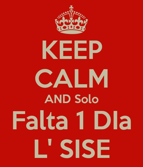KEEP CALM AND Solo Falta 1 DIa L' SISE