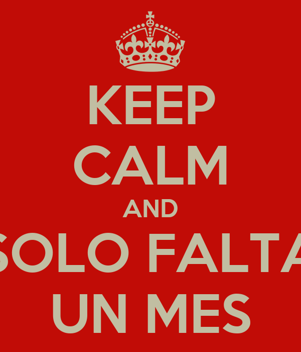 KEEP CALM AND SOLO FALTA UN MES