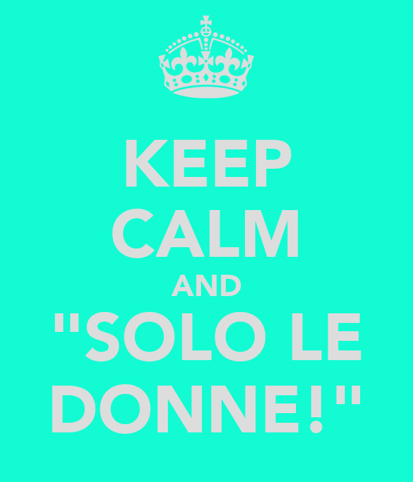 """KEEP CALM AND """"SOLO LE DONNE!"""""""