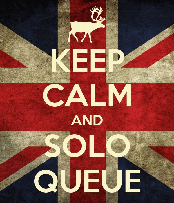 KEEP CALM AND SOLO QUEUE