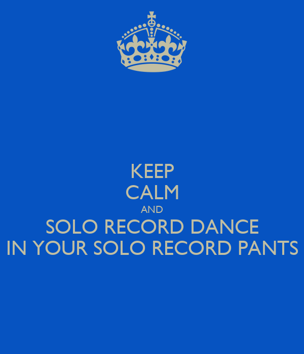 KEEP CALM AND SOLO RECORD DANCE IN YOUR SOLO RECORD PANTS
