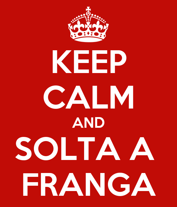 KEEP CALM AND SOLTA A  FRANGA
