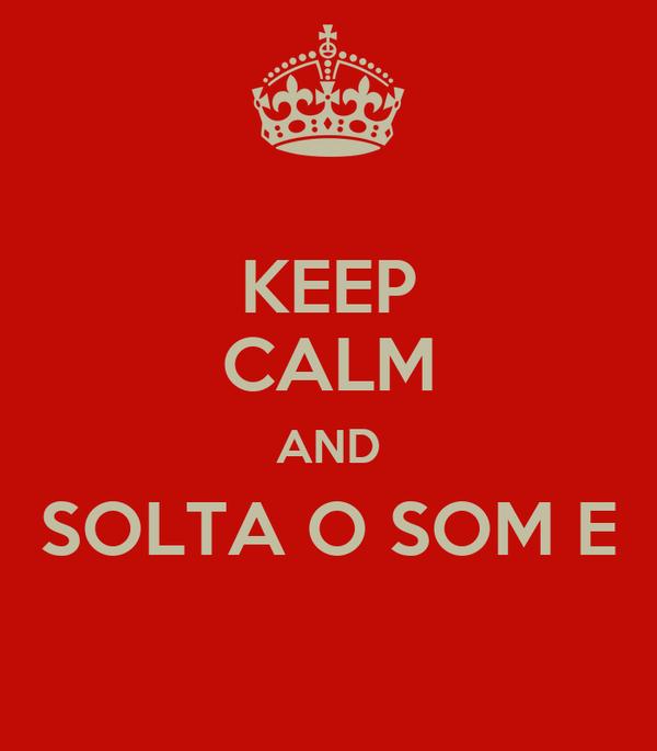 KEEP CALM AND SOLTA O SOM E