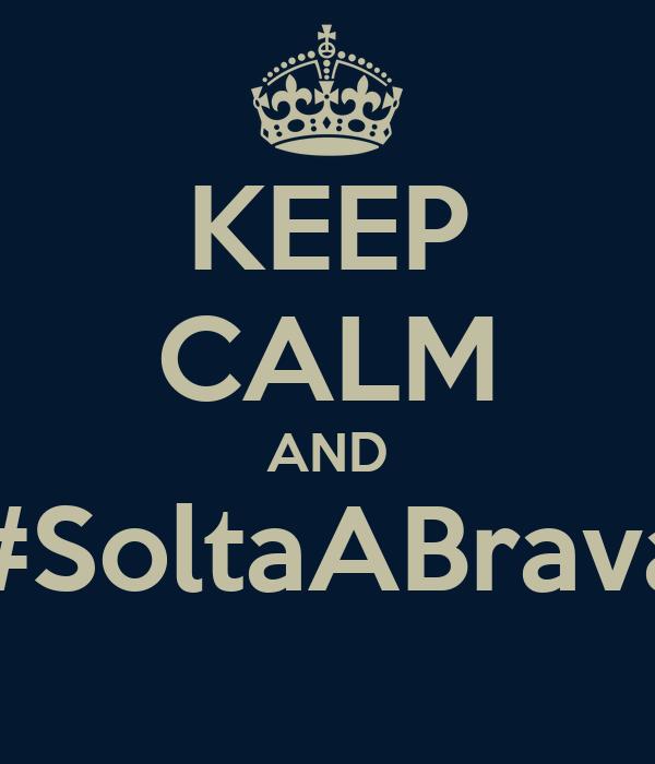 KEEP CALM AND #SoltaABrava
