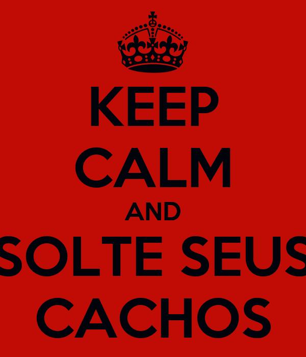 KEEP CALM AND SOLTE SEUS CACHOS