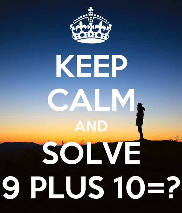 KEEP CALM AND SOLVE 9 PLUS 10=?