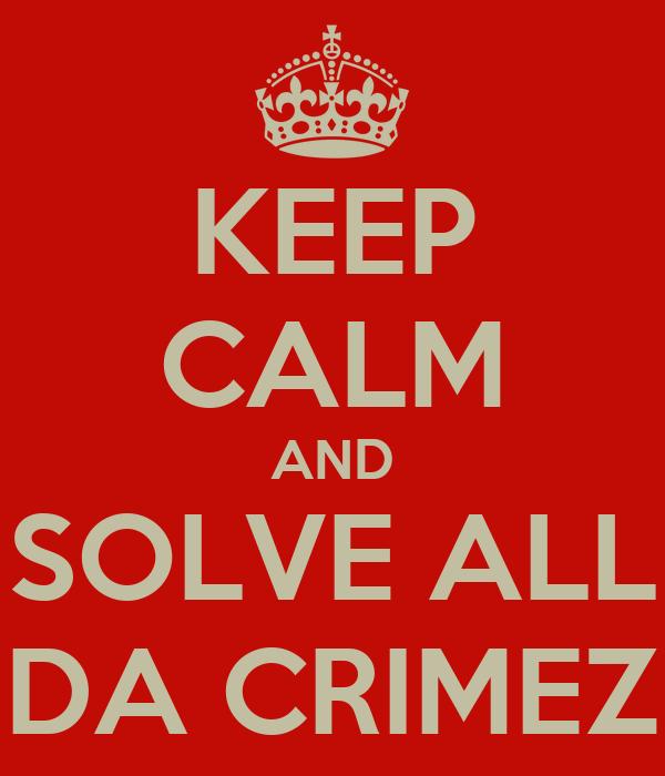 KEEP CALM AND SOLVE ALL DA CRIMEZ