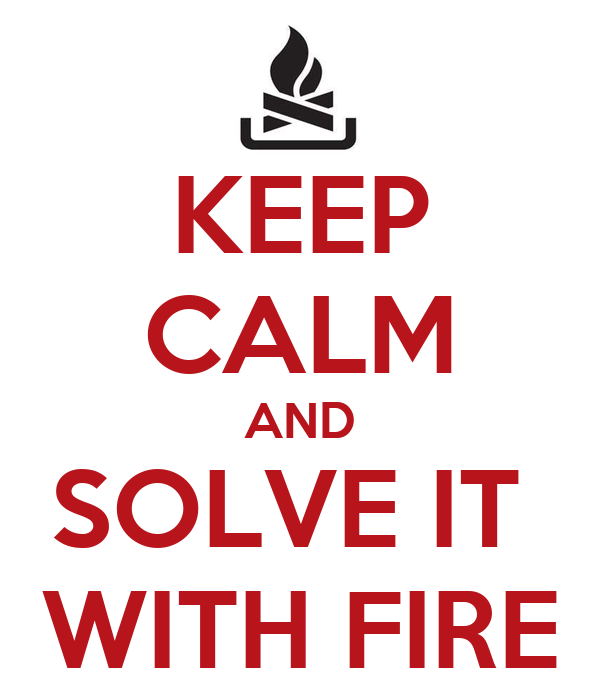 KEEP CALM AND SOLVE IT  WITH FIRE