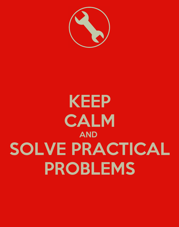 KEEP CALM AND  SOLVE PRACTICAL PROBLEMS