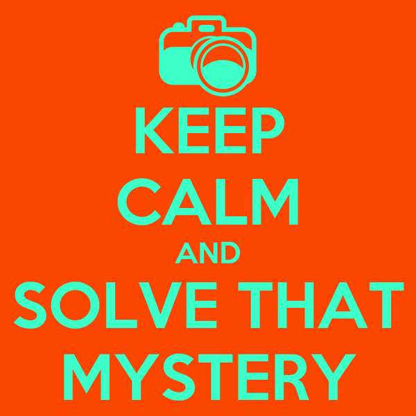 KEEP CALM AND SOLVE THAT MYSTERY