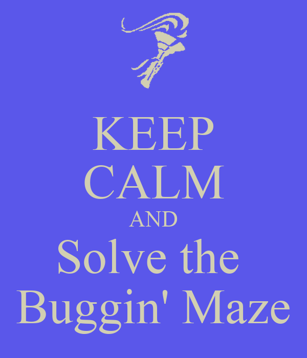 KEEP CALM AND Solve the  Buggin' Maze