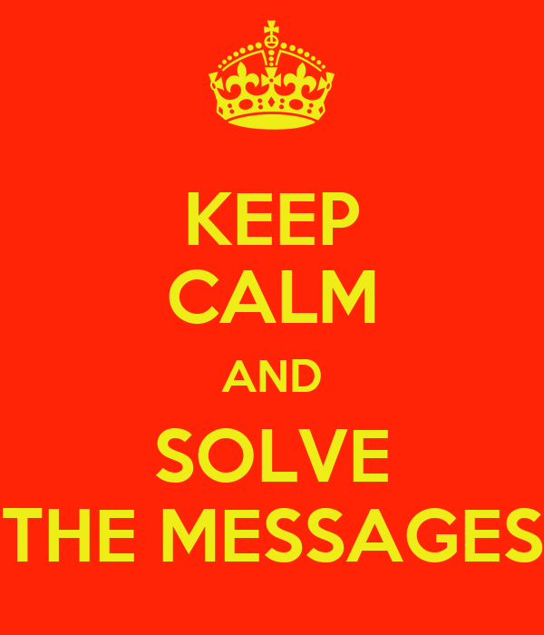 KEEP CALM AND SOLVE THE MESSAGES