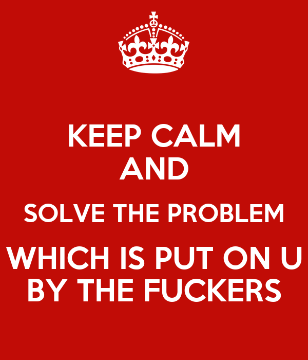 KEEP CALM AND SOLVE THE PROBLEM WHICH IS PUT ON U BY THE FUCKERS